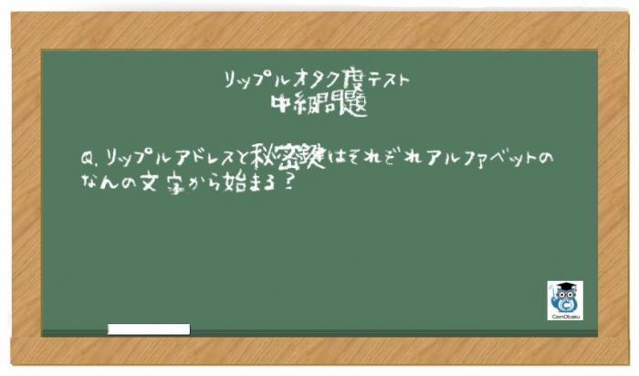 リップルオタク度テスト中級問題Q.「リップルアドレスと秘密鍵はそれぞれアルファベットのなんの文字から始まる?」